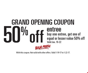 GRAND OPENING COUPON. 50% off entree buy one entree, get one of equal or lesser value 50% off. Valid Jan. 19-22. With this coupon. Not valid with other offers. Valid 1-19-17 to 1-22-17.