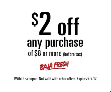 $2 off any purchase of $8 or more (before tax). With this coupon. Not valid with other offers. Expires 5-5-17.