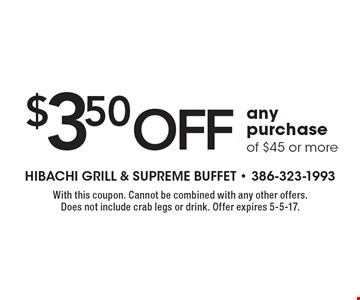 $3.50 off any purchase of $45 or more. With this coupon. Cannot be combined with any other offers. Does not include crab legs or drink. Offer expires 5-5-17.