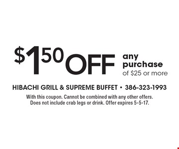 $1.50 off any purchase of $25 or more. With this coupon. Cannot be combined with any other offers. Does not include crab legs or drink. Offer expires 5-5-17.