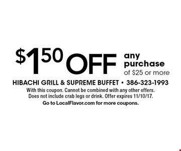$1.50 off any purchase of $25 or more. With this coupon. Cannot be combined with any other offers. Does not include crab legs or drink. Offer expires 11/10/17. Go to LocalFlavor.com for more coupons.