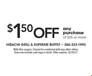 $1.50 off any purchase of $25 or more. With this coupon. Cannot be combined with any other offers. Does not include crab legs or drink. Offer expires 12/15/17.