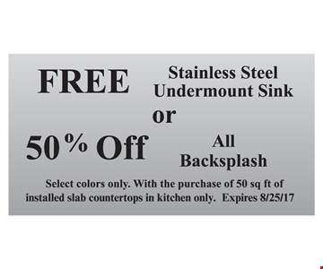Free stainless steel undermount sink OR 50% off all backsplash. Select colors only. With the purchase of 50 sq. ft. of installed slab countertops in kitchen only. Expires 8-25-17.