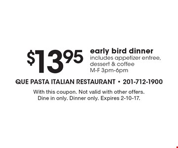 $13.95 early bird dinner. Includes appetizer entree, dessert & coffee. M-F 3pm-6pm. With this coupon. Not valid with other offers. Dine in only. Dinner only. Expires 2-10-17.