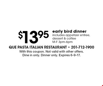 early bird dinner $13.95 includes appetizer entree, dessert & coffee. M-F 3pm-6pm. With this coupon. Not valid with other offers. Dine in only. Dinner only. Expires 6-9-17.