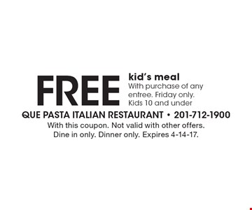 Free kid's meal. With purchase of any entree. Friday only. Kids 10 and under. With this coupon. Not valid with other offers. Dine in only. Dinner only. Expires 4-14-17.