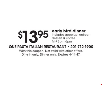 $13.95 early bird dinner. Includes appetizer entree, dessert & coffee. M-F 3pm-6pm. With this coupon. Not valid with other offers. Dine in only. Dinner only. Expires 4-14-17.