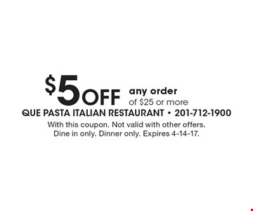 $5 Off any order of $25 or more. With this coupon. Not valid with other offers. Dine in only. Dinner only. Expires 4-14-17.