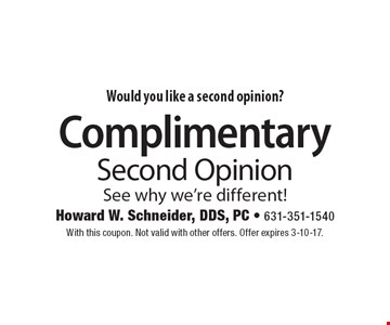 Would you like a second opinion? Complimentary Second Opinion See why we're different! With this coupon. Not valid with other offers. Offer expires 3-10-17.