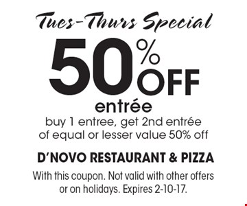 50% off entree. Buy 1 entree, get 2nd entree of equal or lesser value 50% off. Tues.-Thurs. Special. With this coupon. Not valid with other offers or on holidays. Expires 2-10-17.