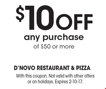 $10 off any purchase of $50 or more. With this coupon. Not valid with other offers or on holidays. Expires 2-10-17.