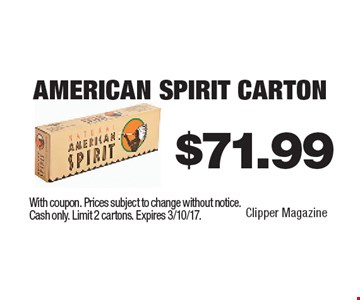 $71.99 American Spirit Carton. With coupon. Prices subject to change without notice. Cash only. Limit 2 cartons. Expires 3/10/17.