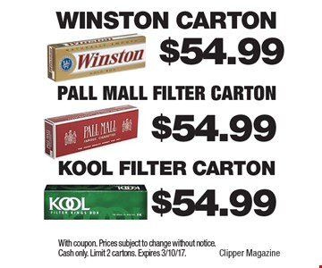 $54.99 Kool Filter Carton. $54.99 Pall Mall Filter Carton. $54.99 Winston Carton. With coupon. Prices subject to change without notice. Cash only. Limit 2 cartons. Expires 3/10/17.