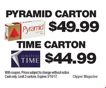 $44.99 Time Carton. $49.99 Pyramid Carton. With coupon. Prices subject to change without notice. Cash only. Limit 2 cartons. Expires 3/10/17.
