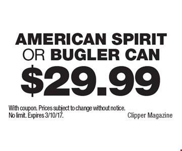 $29.99 American Spirit or Bugler Can. With coupon. Prices subject to change without notice. No limit. Expires 3/10/17.