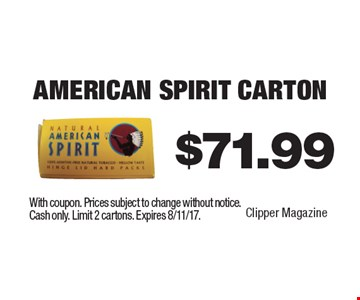 $71.99 American Spirit Carton. With coupon. Prices subject to change without notice. Cash only. Limit 2 cartons. Expires 8/11/17.