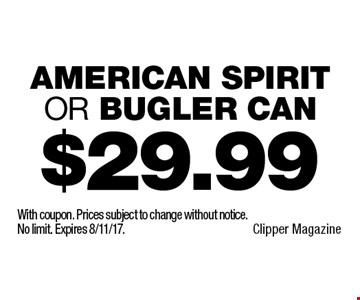 $29.99 American Spirit or Bugler Can. With coupon. Prices subject to change without notice. No limit. Expires 8/11/17.