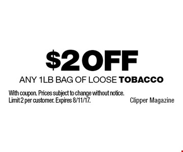 $2 Off Any 1lb Bag of Loose Tobacco. With coupon. Prices subject to change without notice. Limit 2 per customer. Expires 8/11/17.