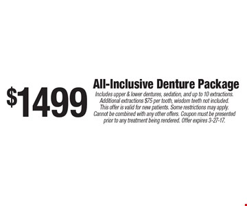 $1499 All-Inclusive Denture Package. Includes upper & lower dentures, sedation, and up to 10 extractions. Additional extractions $75 per tooth, wisdom teeth not included. This offer is valid for new patients. Some restrictions may apply. Cannot be combined with any other offers. Coupon must be presented prior to any treatment being rendered. Offer expires 3-27-17.