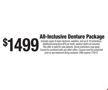 $1499 All-Inclusive Denture Package. Includes upper & lower dentures, sedation, and up to 10 extractions. Additional extractions $75 per tooth, wisdom teeth not included. This offer is valid for new patients. Some restrictions may apply. Cannot be combined with any other offers. Coupon must be presented prior to any treatment being rendered. Offer expires 7/10/17.