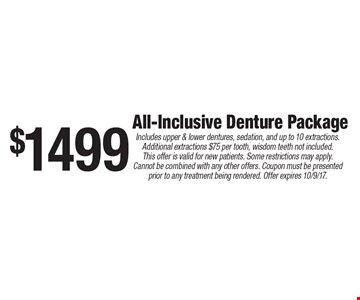 $1499 All-Inclusive Denture Package. Includes upper & lower dentures, sedation, and up to 10 extractions. Additional extractions $75 per tooth, wisdom teeth not included. This offer is valid for new patients. Some restrictions may apply. Cannot be combined with any other offers. Coupon must be presented prior to any treatment being rendered. Offer expires 10/9/17.
