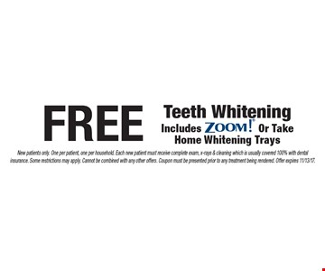Free Teeth Whitening. Includes ZOOM!® Or Take Home Whitening Trays. New patients only. One per patient, one per household. Each new patient must receive complete exam, x-rays & cleaning which is usually covered 100% with dental insurance. Some restrictions may apply. Cannot be combined with any other offers. Coupon must be presented prior to any treatment being rendered. Offer expires 11/13/17.