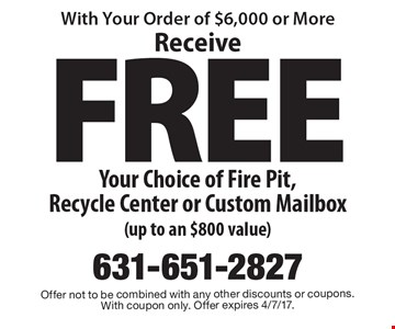 FREE Receive Your Choice of Fire Pit, Recycle Center or Custom Mailbox (up to an $800 value). Offer not to be combined with any other discounts or coupons. With coupon only. Offer expires 4/7/17.