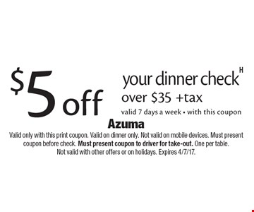 $5 off your dinner check over $35 +tax valid 7 days a week - with this coupon. Valid only with this print coupon. Valid on dinner only. Not valid on mobile devices. Must present coupon before check. Must present coupon to driver for take-out. One per table. Not valid with other offers or on holidays. Expires 4/7/17.