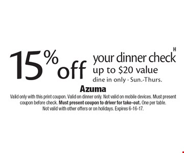 15% off your dinner check up to $20 value. Dine in only - Sun.-Thurs.. Valid only with this print coupon. Valid on dinner only. Not valid on mobile devices. Must present coupon before check. Must present coupon to driver for take-out. One per table. Not valid with other offers or on holidays. Expires 6-16-17.