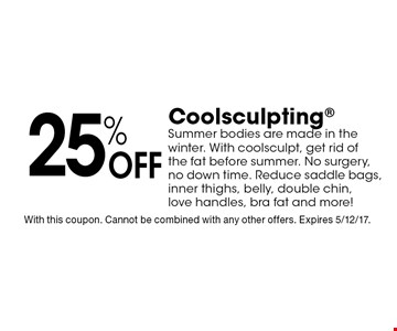 25% Off Coolsculpting Summer bodies are made in the winter. With coolsculpt, get rid of the fat before summer. No surgery, no down time. Reduce saddle bags, inner thighs, belly, double chin, love handles, bra fat and more! With this coupon. Cannot be combined with any other offers. Expires 5/12/17.