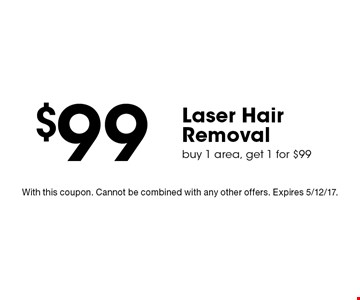 $99 Laser Hair Removal buy 1 area, get 1 for $99. With this coupon. Cannot be combined with any other offers. Expires 5/12/17.