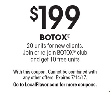 $199 BOTOX. 20 units for new clients. Join or re-join botox club and get 10 free units. With this coupon. Cannot be combined with any other offers. Expires 7/14/17. Go to LocalFlavor.com for more coupons.