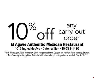 10% off any carry-out order. With this coupon. Total before tax. Limit one per customer. Coupon not valid on Fajita Monday, Brunch, Taco Tuesday or Happy Hour. Not valid with other offers, lunch specials or alcohol. Exp. 4-28-17.