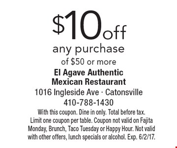 $10 off any purchase of $50 or more. With this coupon. Dine in only. Total before tax. Limit one coupon per table. Coupon not valid on Fajita Monday, Brunch, Taco Tuesday or Happy Hour. Not valid with other offers, lunch specials or alcohol. Exp. 6/2/17.