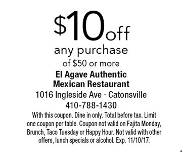 $10 off any purchase of $50 or more. With this coupon. Dine in only. Total before tax. Limit one coupon per table. Coupon not valid on Fajita Monday, Brunch, Taco Tuesday or Happy Hour. Not valid with other offers, lunch specials or alcohol. Exp. 11/10/17.