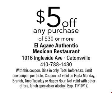 $5 off any purchase of $30 or more. With this coupon. Dine in only. Total before tax. Limit one coupon per table. Coupon not valid on Fajita Monday, Brunch, Taco Tuesday or Happy Hour. Not valid with other offers, lunch specials or alcohol. Exp. 11/10/17.
