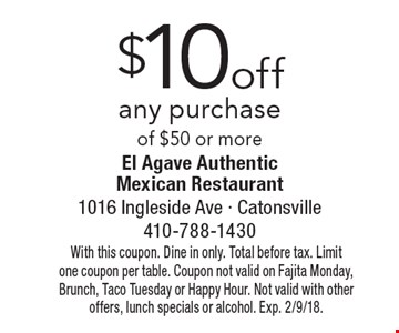 $10 off any purchase of $50 or more. With this coupon. Dine in only. Total before tax. Limit one coupon per table. Coupon not valid on Fajita Monday, Brunch, Taco Tuesday or Happy Hour. Not valid with other offers, lunch specials or alcohol. Exp. 2/9/18.
