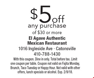 $5 off any purchase of $30 or more. With this coupon. Dine in only. Total before tax. Limit one coupon per table. Coupon not valid on Fajita Monday, Brunch, Taco Tuesday or Happy Hour. Not valid with other offers, lunch specials or alcohol. Exp. 2/9/18.