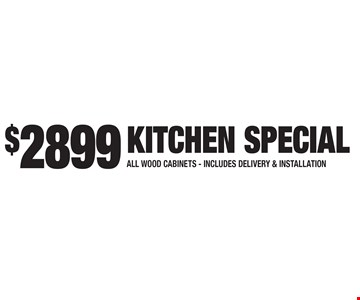 $2899 Kitchen Special – All wood cabinets. Includes delivery and installation. Expires 3-3-17.