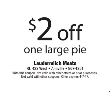 $2 off one large pie. With this coupon. Not valid with other offers or prior purchases. Not valid with other coupons. Offer expires 4-7-17.