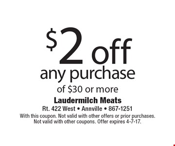 $2 off any purchase of $30 or more. With this coupon. Not valid with other offers or prior purchases. Not valid with other coupons. Offer expires 4-7-17.
