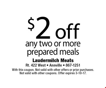 $2 off any two or more prepared meals. With this coupon. Not valid with other offers or prior purchases.Not valid with other coupons. Offer expires 3-10-17.