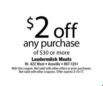 $2 off any purchase of $30 or more. With this coupon. Not valid with other offers or prior purchases.Not valid with other coupons. Offer expires 3-10-17.