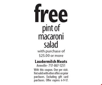 free pint of macaroni salad with purchase of $25.00 or more. With this coupon. One per visit. Not valid with other offers or prior purchases. Excluding gift card purchases. Offer expires 6-9-17.