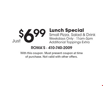 $6.99 Just Lunch Special Small Pizza, Salad & Drink Weekdays Only - 11am-3pm Additional Toppings Extra. With this coupon. Must present coupon at time of purchase. Not valid with other offers.