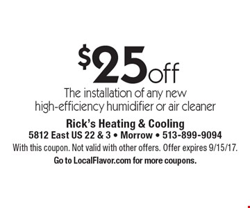 $25 off The installation of any new high-efficiency humidifier or air cleaner. With this coupon. Not valid with other offers. Offer expires 9/15/17. Go to LocalFlavor.com for more coupons.