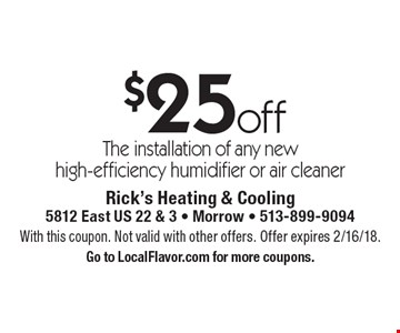 $25 off The installation of any new high-efficiency humidifier or air cleaner. With this coupon. Not valid with other offers. Offer expires 2/16/18. Go to LocalFlavor.com for more coupons.