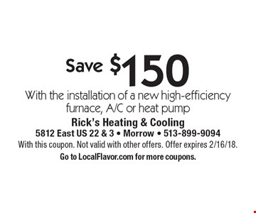 Save $150 With the installation of a new high-efficiency furnace, A/C or heat pump. With this coupon. Not valid with other offers. Offer expires 2/16/18. Go to LocalFlavor.com for more coupons.