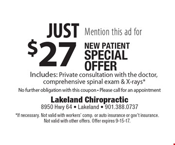 Mention this ad for new patient special offer. Just $27 includes: private consultation with the doctor, comprehensive spinal exam & X-rays*. No further obligation with this coupon. Please call for an appointment. *If necessary. Not valid with workers' comp. or auto insurance or gov't insurance. Not valid with other offers. Offer expires 9-15-17.