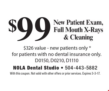 $99 New Patient Exam, Full Mouth X-Rays & Cleaning. $326 value. New patients only. For patients with no dental insurance only. D0150, D0210, D1110. With this coupon. Not valid with other offers or prior services. Expires 3-3-17.